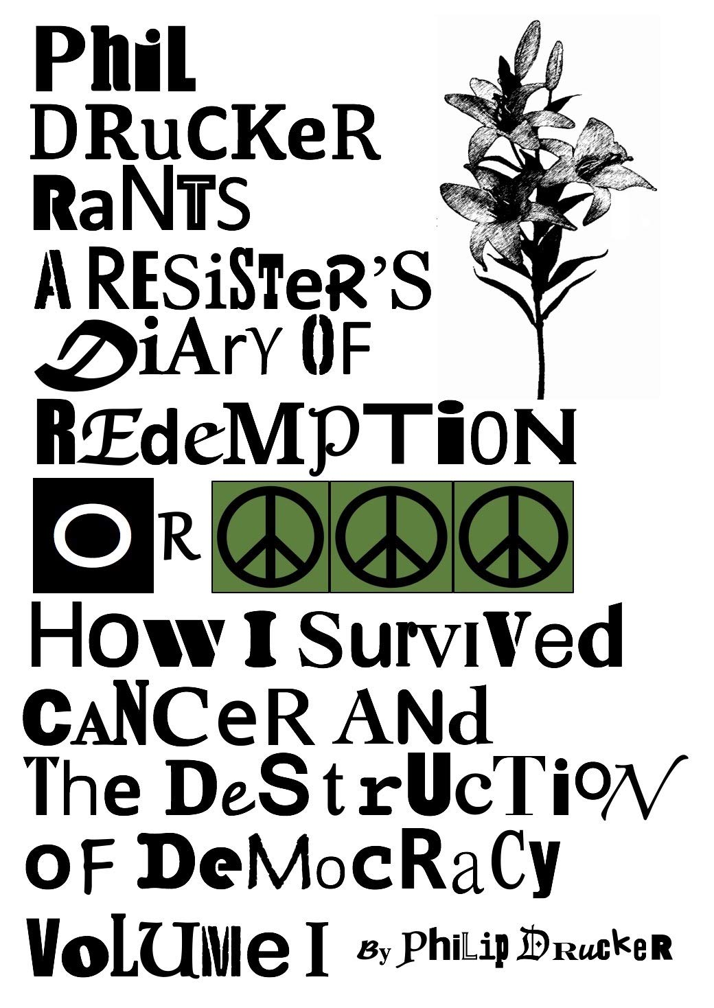 Phil Drucker Rants - Volume I: A Resister's Diary Of Redemption Or How I Survived Cancer And The Destruction Of Democracy