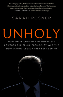 Unholy: How White Christian Nationalists Powered the Trump Presidency, and the Devastating Legacy They Left Behind