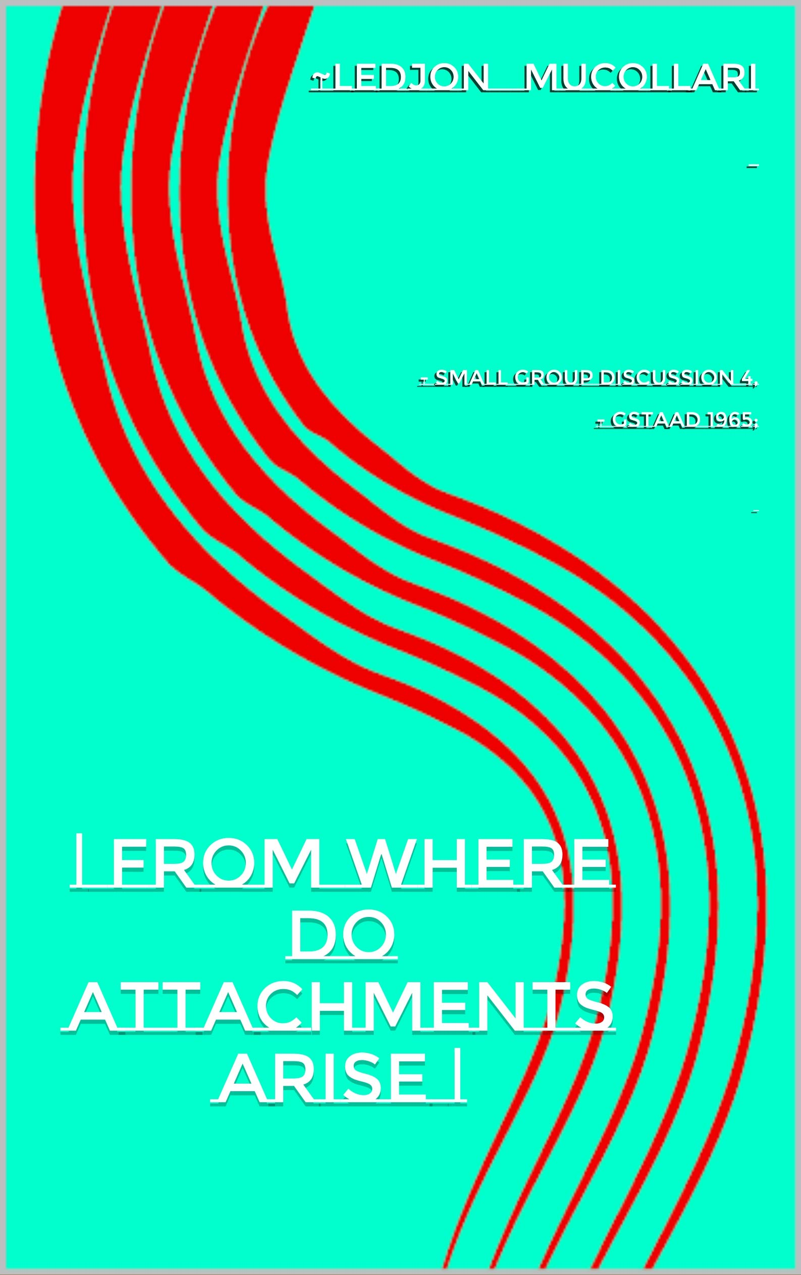   from where do attachments arise   : - Small Group Discussion 4, - Gstaad 1965;