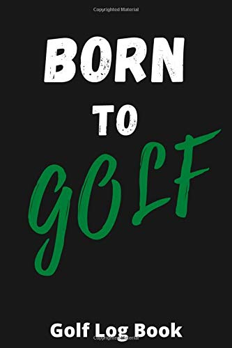 BORN TO GOLF: Golf Log Book, Golf Score Book, Golf Journal Tracking Your Game, Golfer Gifts For Men and Women