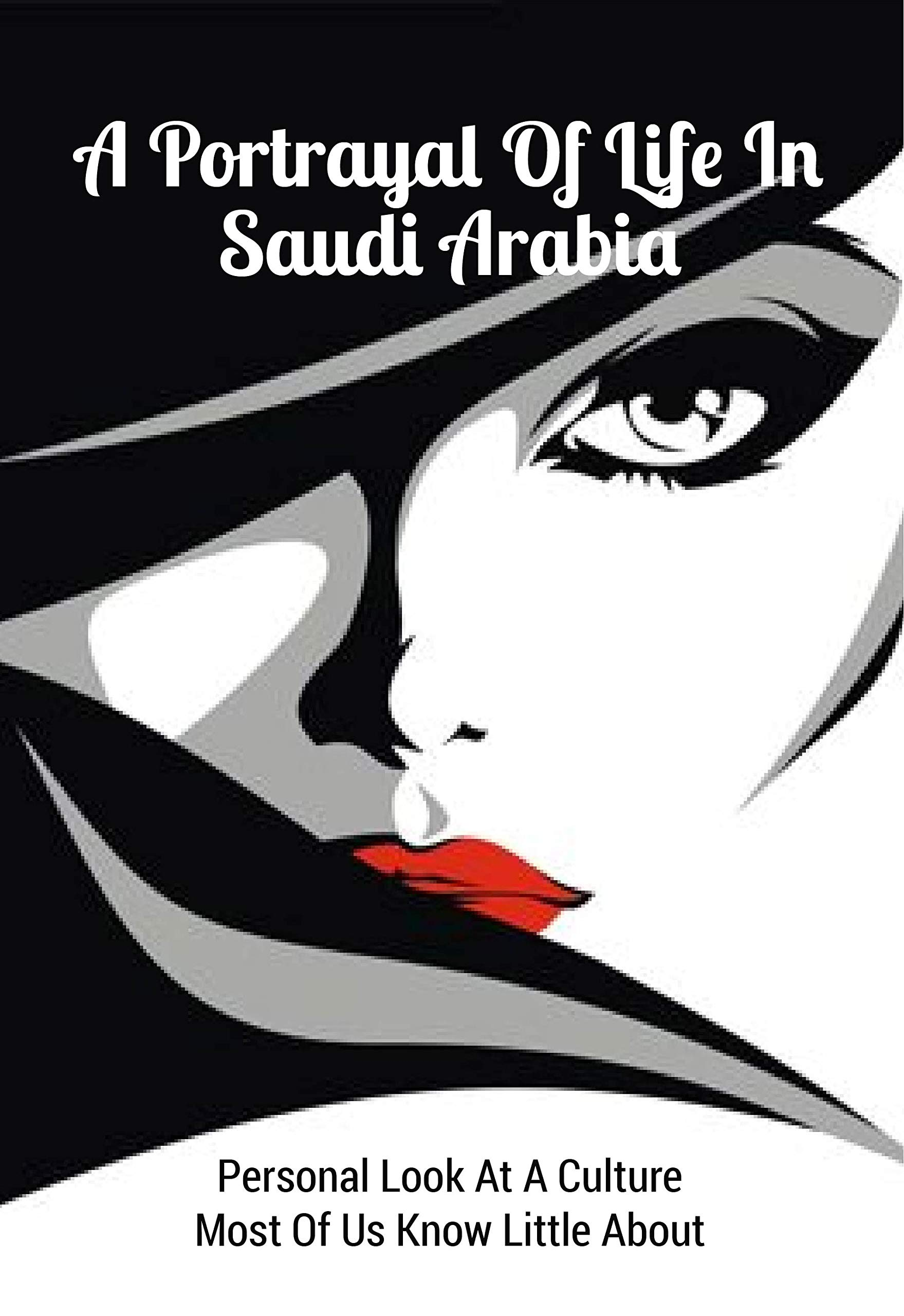 A Portrayal Of Life In Saudi Arabia: Personal Look At A Culture Most Of Us Know Little About: Middle East Non Fiction