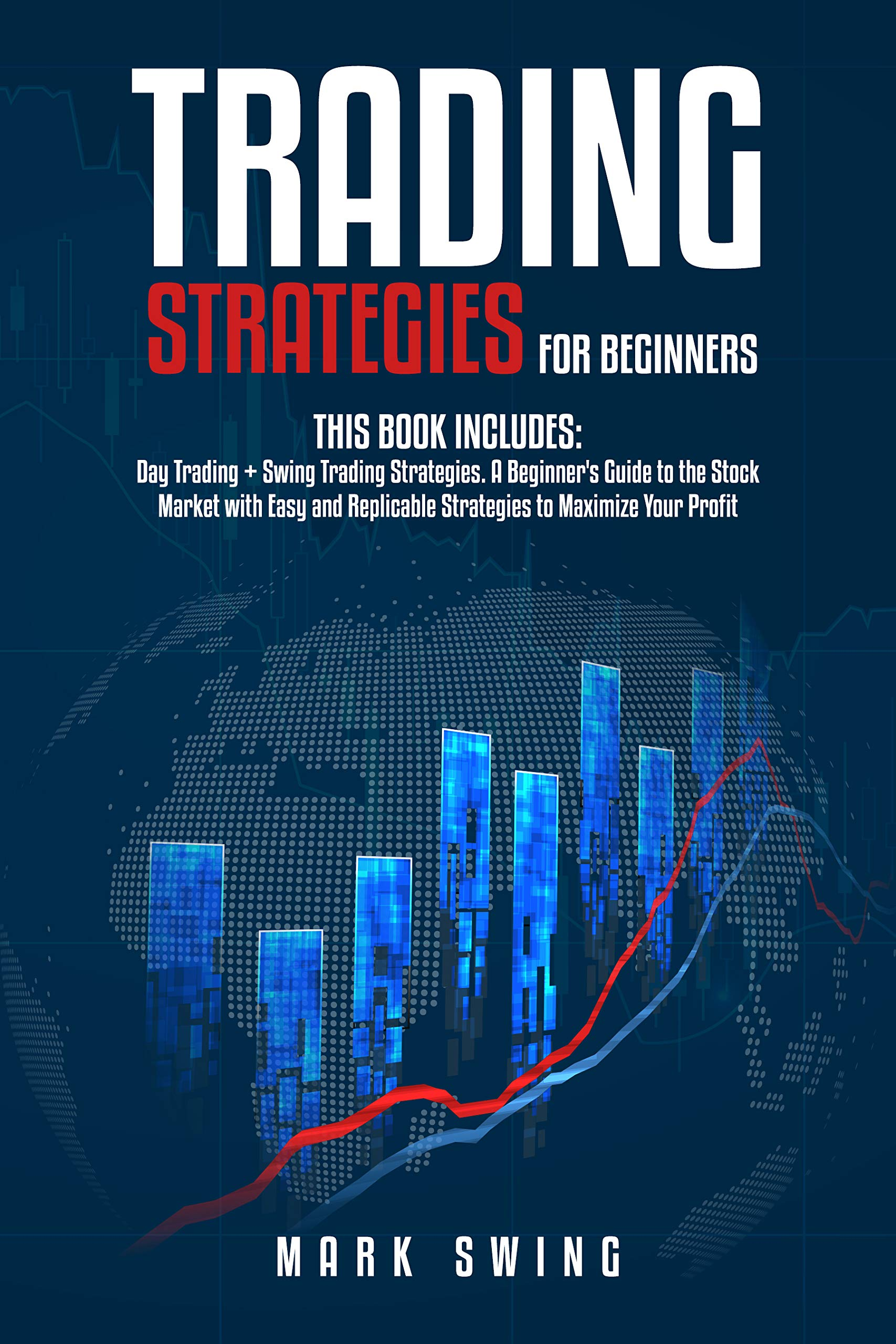 Trading Strategies: Day Trading + Swing Trading Strategies. A Beginner's Guide to the Stock Market with Easy and Replicable Strategies to Maximize Your Profit