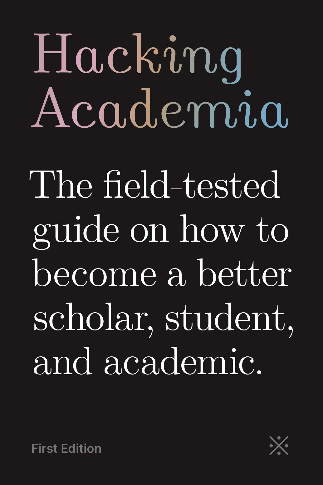 Hacking Academia: The field-tested guide on how to become a better scholar, student, and academic