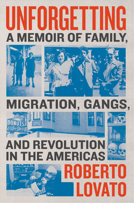 Unforgetting: A Memoir of Family, Migration, Gangs, and the Revolution in the Americas
