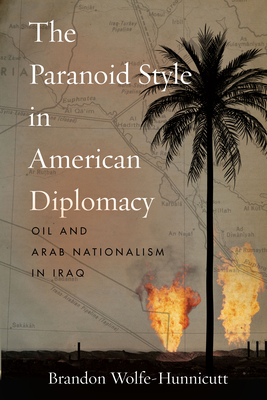 The Paranoid Style in American Diplomacy: Oil and Arab Nationalism in Iraq