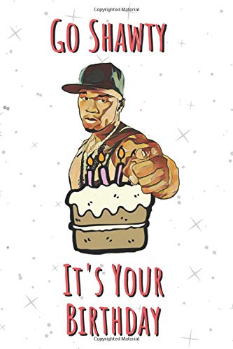 Go Shawty, It's Your Birthday: 50 Cent Birthday Notebook Journal Gift I Great Alternative To A Greeting Card I For Men Women Him Her | 6 x 9 Blank ... I Perfect Gift For Hip Hop Music Fan