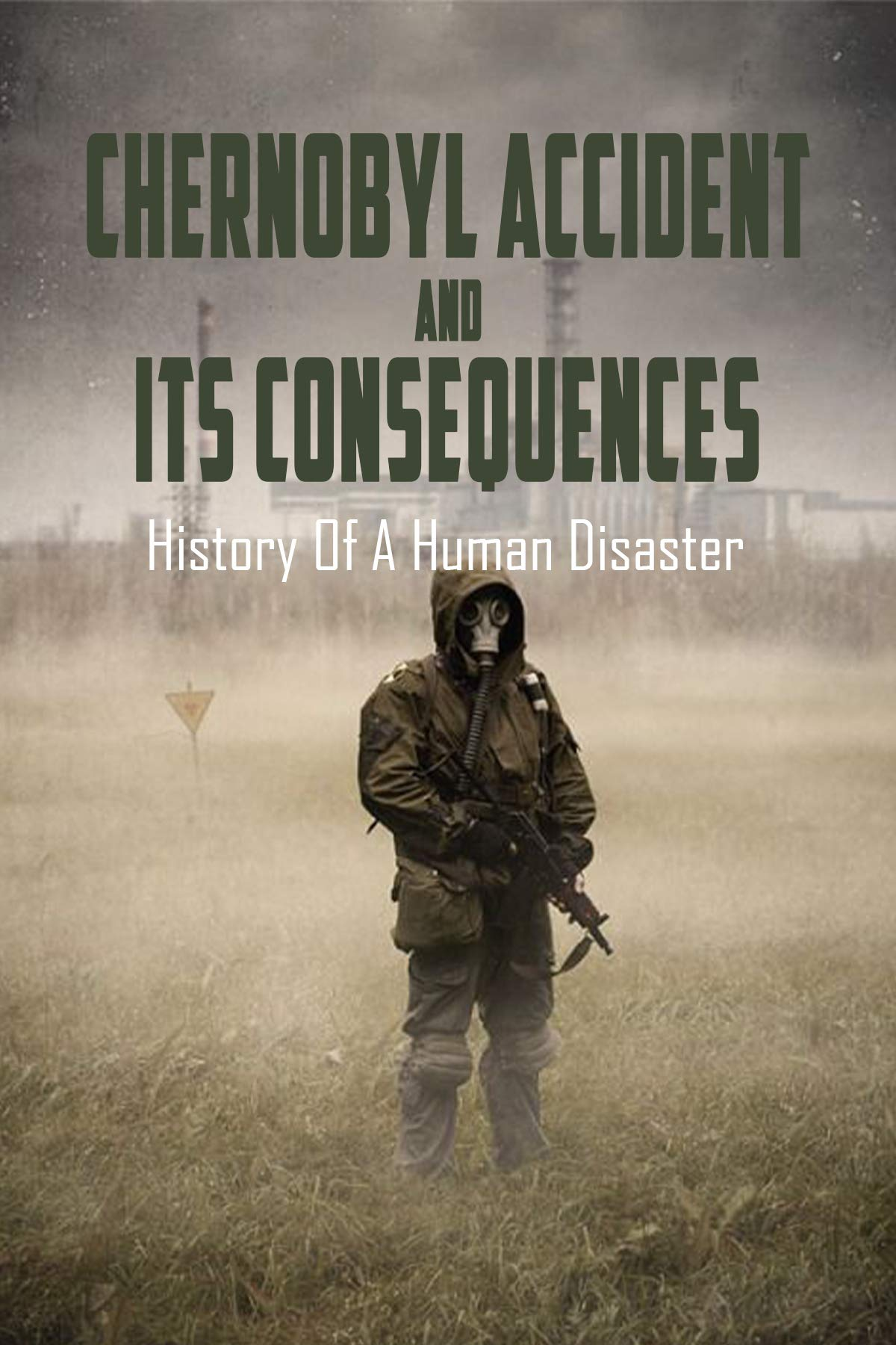 Chernobyl Accident & Its Consequences: History Of A Human Disaster: Chernobyl The History Of A Nuclear Catastrophe