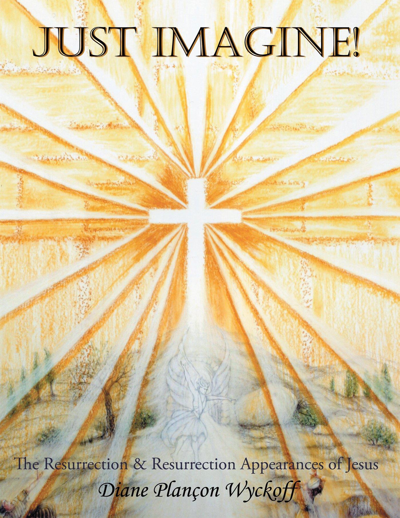 Just Imagine!: The Resurrection & Resurrection Appearances of Jesus