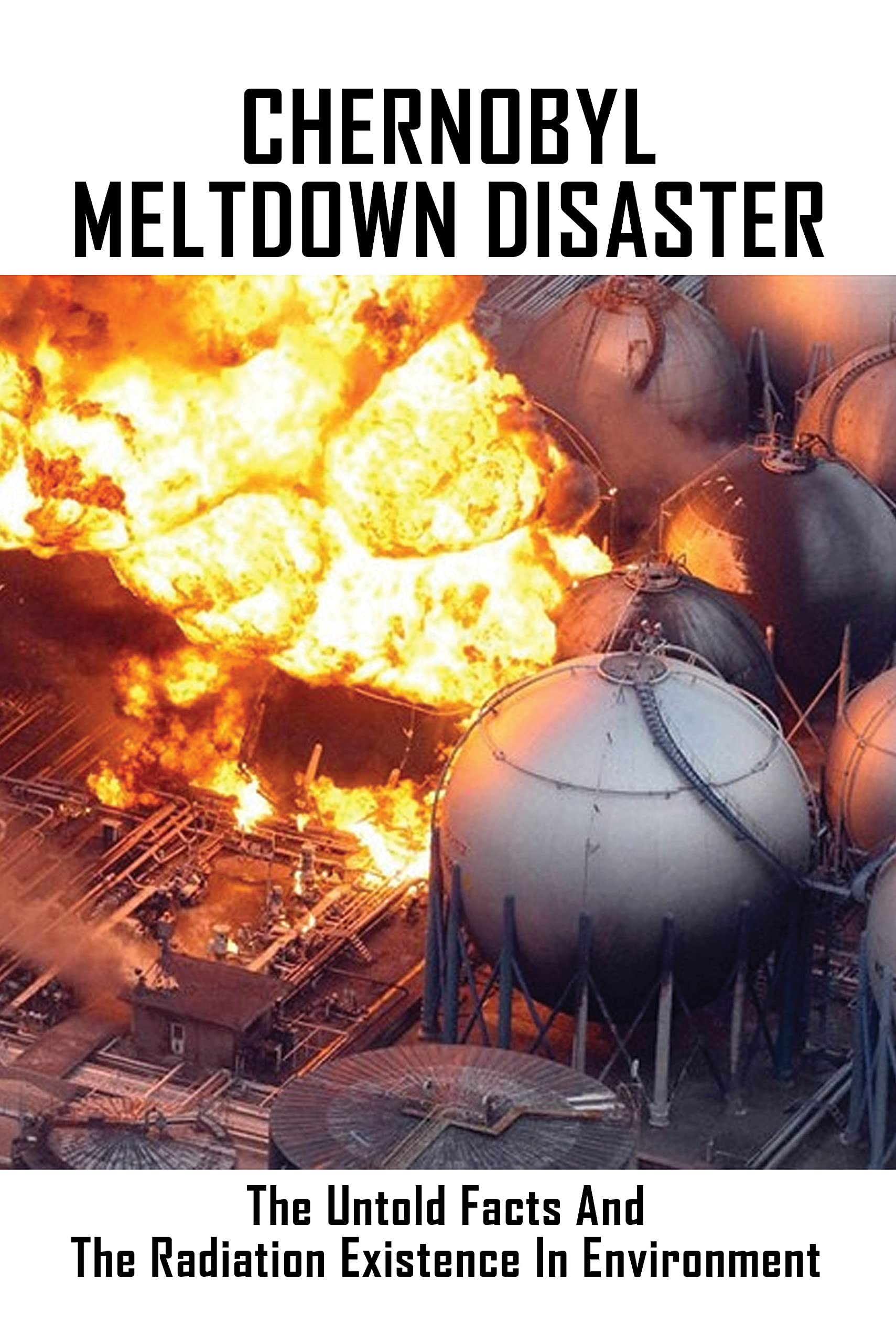 Chernobyl Meltdown Disaster: The Untold Facts And The Radiation Existence In Environment: Chernobyl The History Of A Nuclear Catastrophe