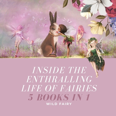 Inside the Enthralling Life of Fairies: 5 Books in 1