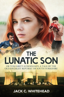 The Lunatic Son: Tom Grey's Schooldays, a tale of the former Socialist Republic of South Yorkshire