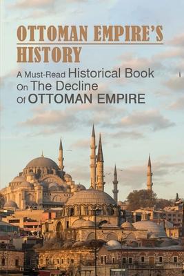 Ottoman Empire's History: A Must-Read Historical Book On The Decline Of Ottoman Empire: Ottoman Empire History