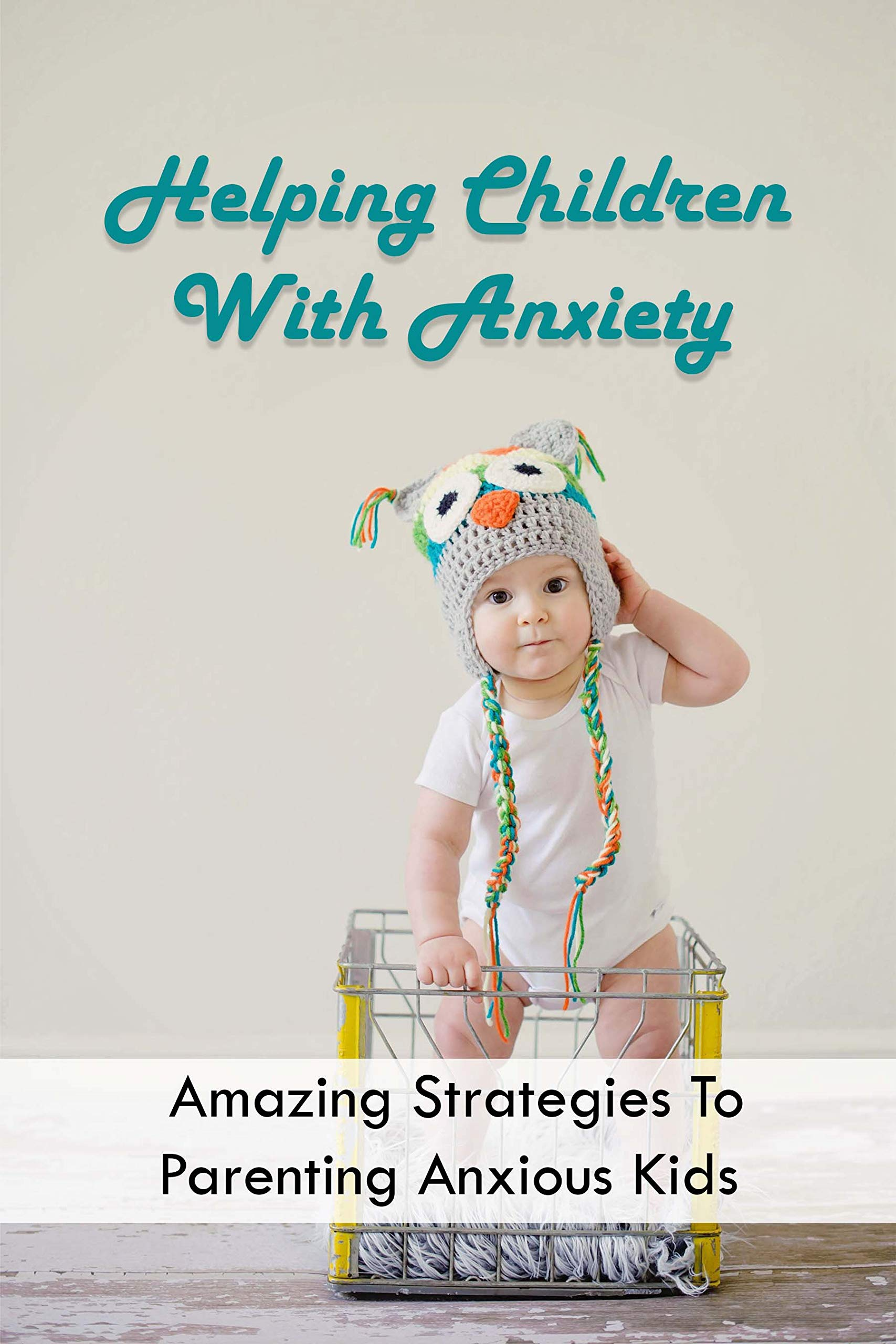 Helping Children With Anxiety: Amazing Strategies To Parenting Anxious Kids: Signs Of An Anxious Child