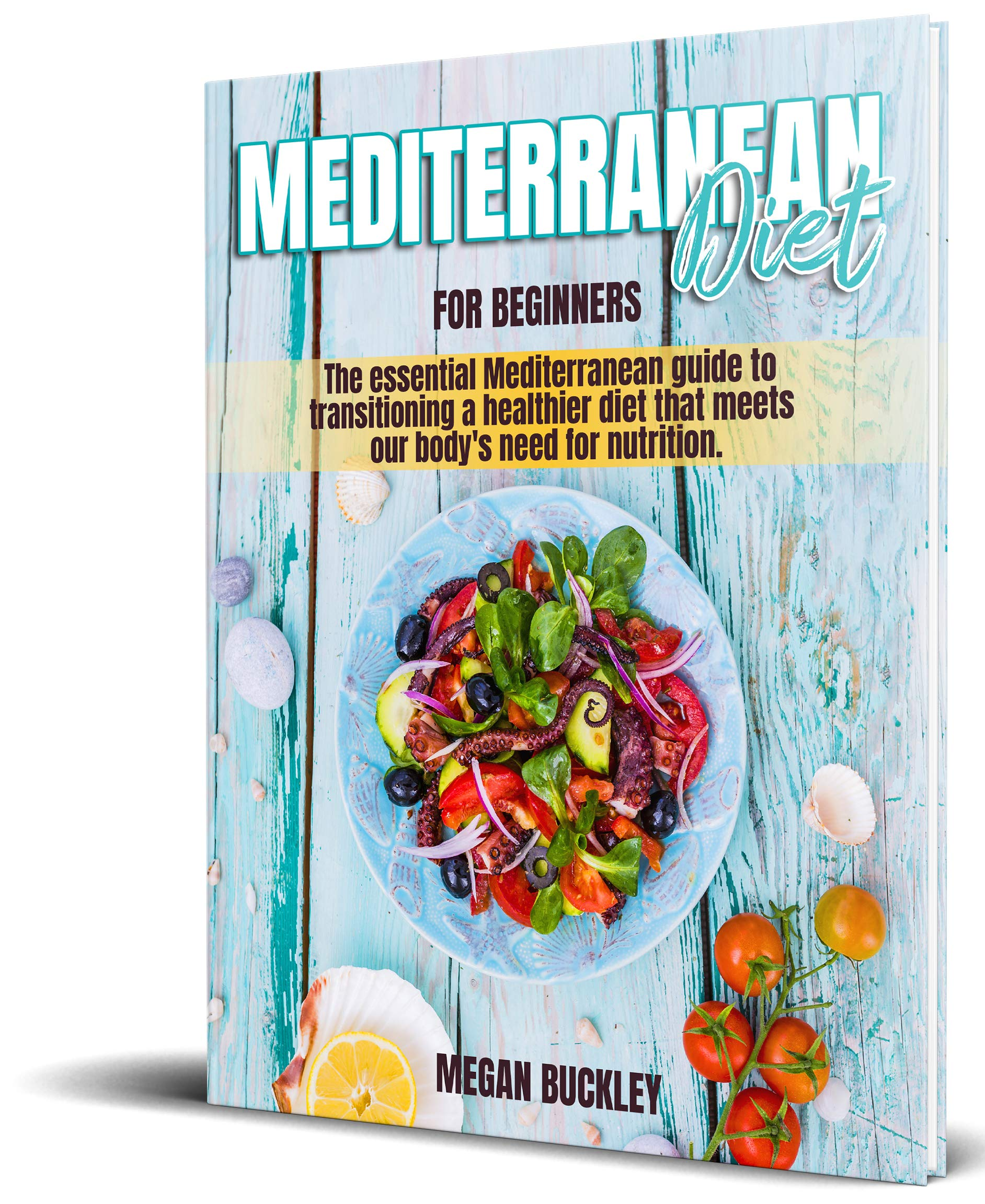 Mediterranean Diet For Beginners: The Essential Mediterranean Guide to Transitioning a Healthier Diet that Meets our Body's Need for Nutrition