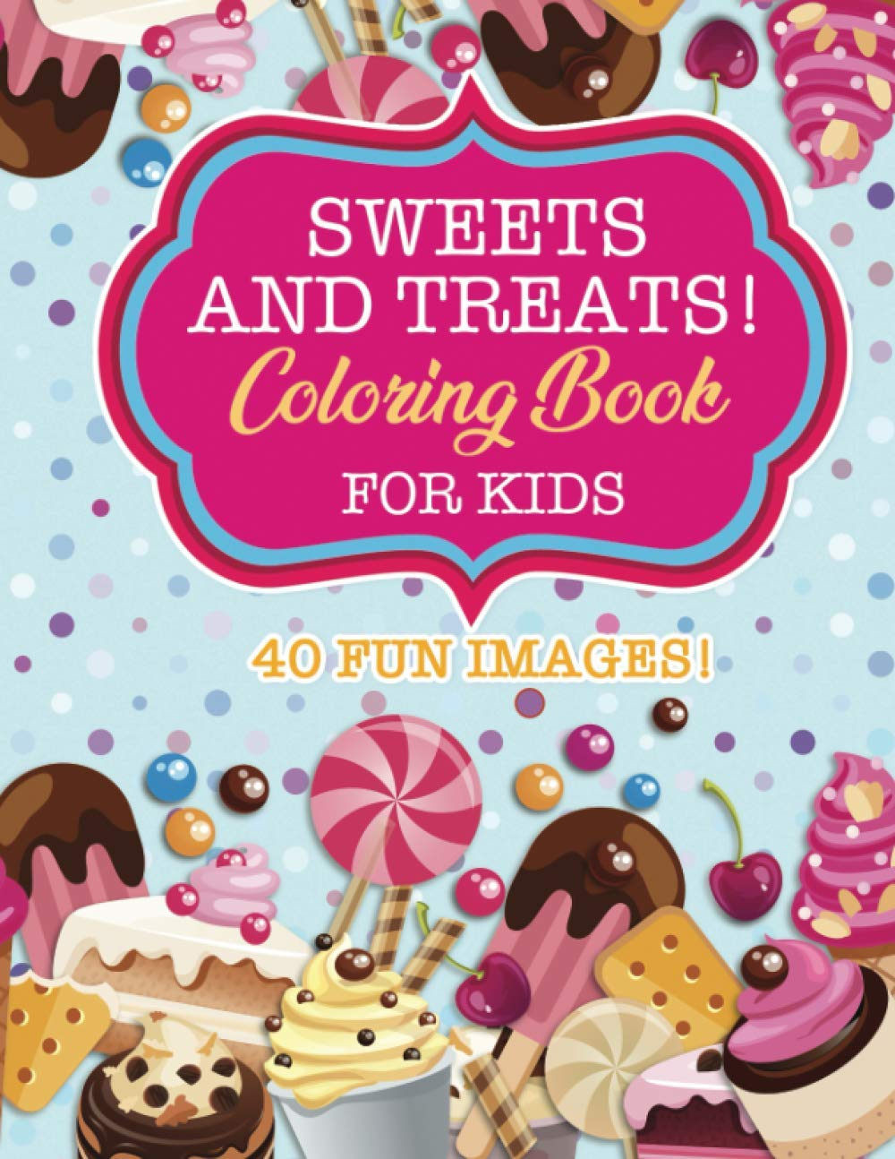 Sweets & Treats Coloring Book For Kids: 40 Fun Images: Cupcakes, Candies, Cakes, Fruits & More!
