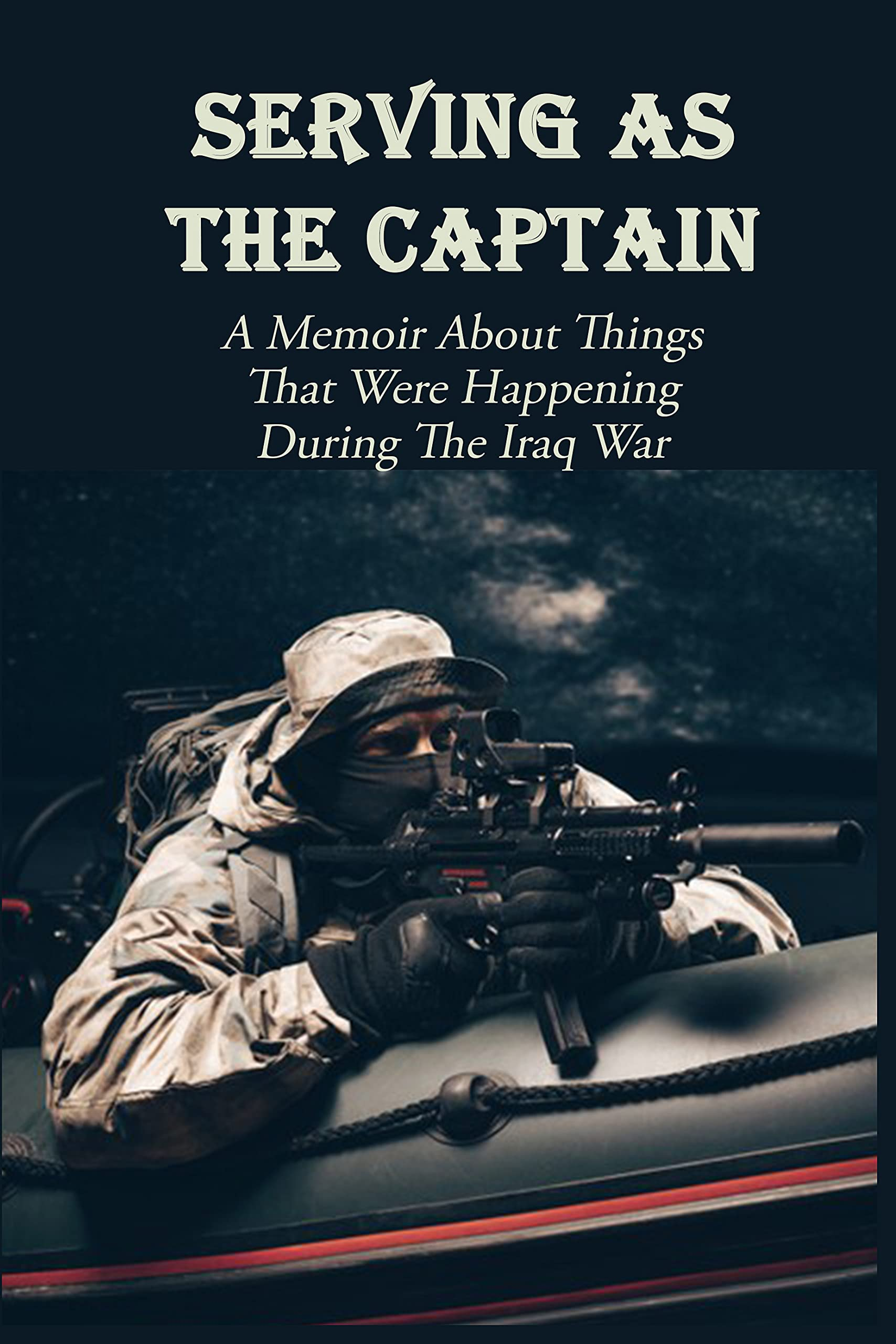 Serving As The Captain: A Memoir About Things That Were Happening During The Iraq War: Military Books