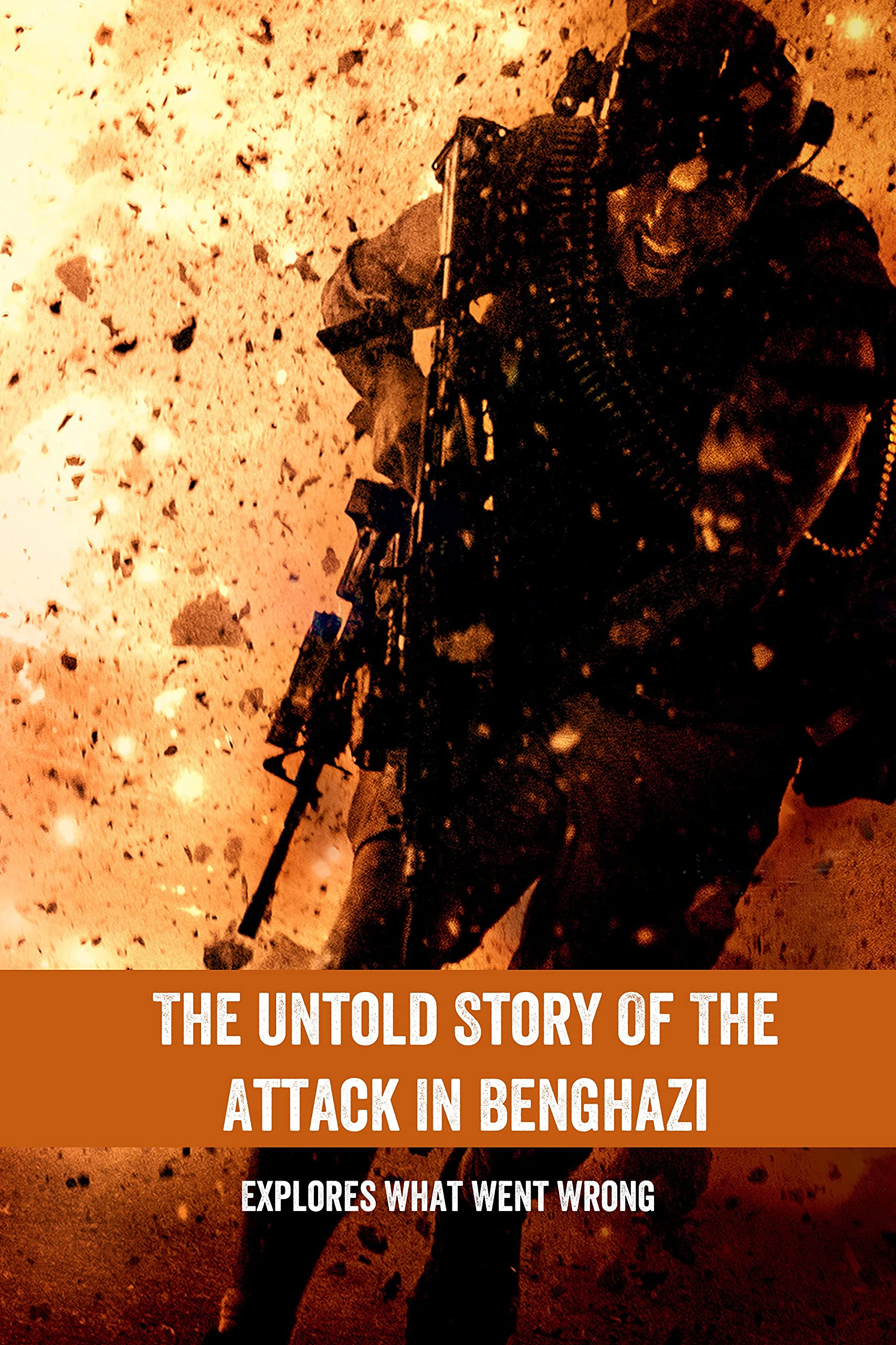 The Untold Story Of The Attack In Benghazi: Explores What Went Wrong: The Real Story Of Benghazi