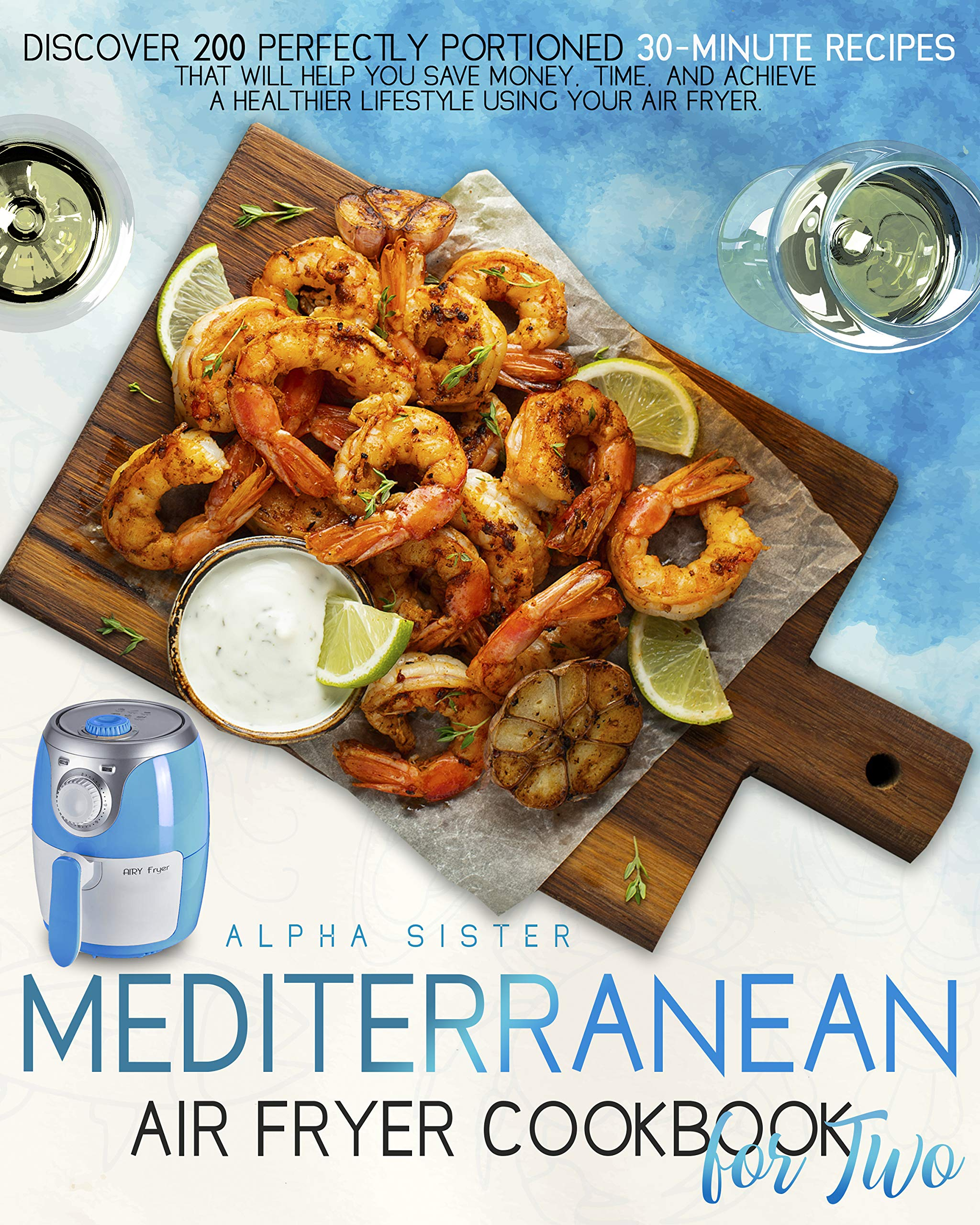 Mediterranean Air Fryer Cookbook For Two: Discover 200 Perfectly Portioned 30-Minute Recipes That Will Help You Save Money, Time, And Achieve A Healthier Lifestyle Using Your Air Fryer