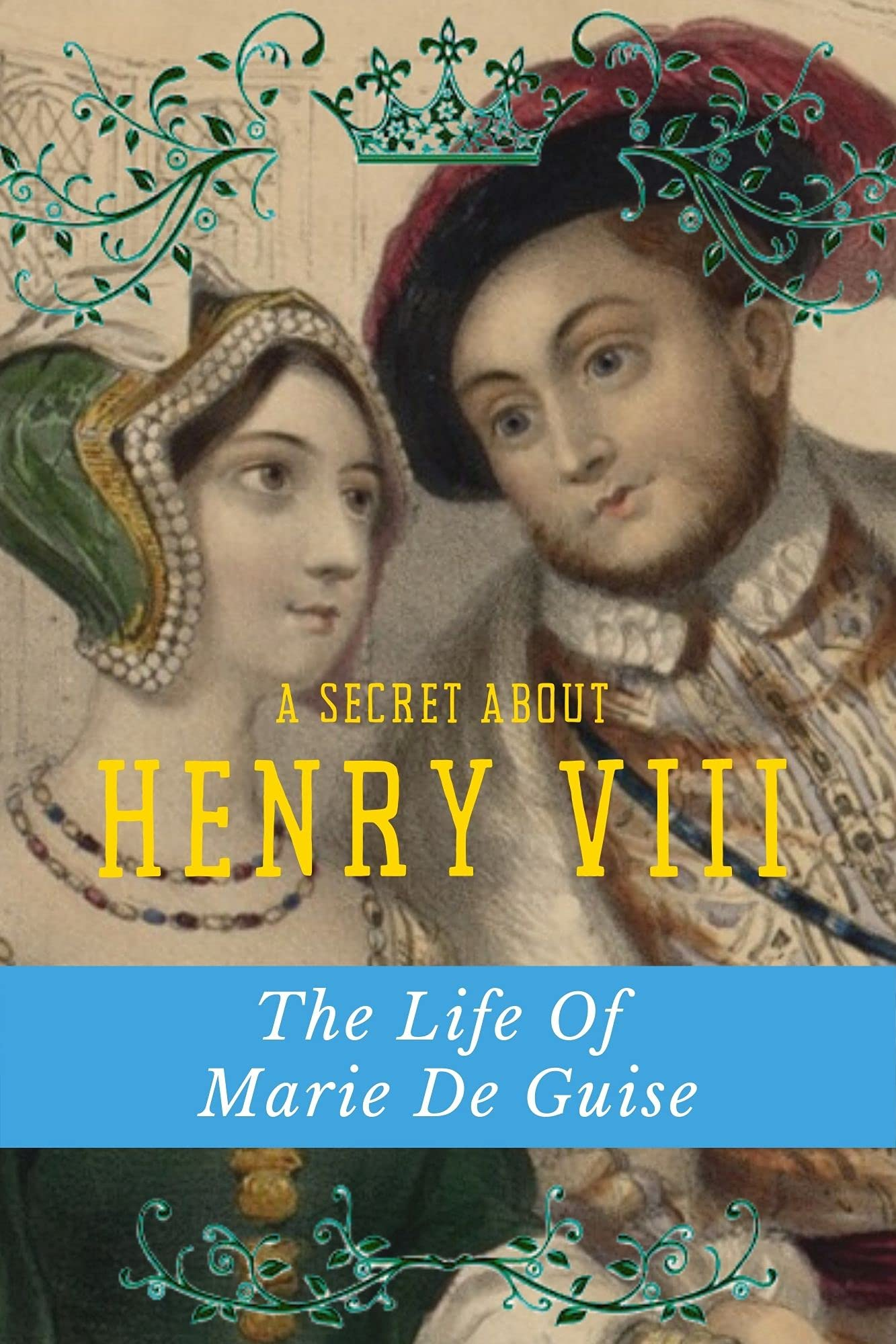 A Secret About Henry VIII: The Life Of Marie De Guise: Books About Royalty Nonfiction