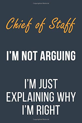 Chief of Staff I'm not Arguing I'm Just Explaining why I'm Right: Funny Gift Idea For Coworker, Boss & Friend | Blank Lined Journal