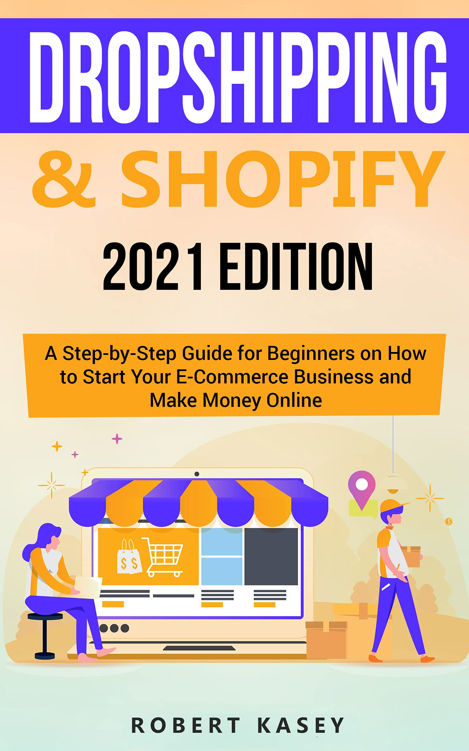 Dropshipping & Shopify: 2021 Edition - A Step-by-Step Guide for Beginners on How to Start Your E-Commerce Business and Make Money Online (Best Financial Freedom Books & Audiobooks)