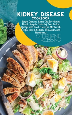 Kidney Disease Cookbook: Simple Guide to Renal Diet for Kidney Health. Regain Control of Your Eating Lifestyle with Fresh Flavorful Meals with Recipes Low in Sodium, Potassium, and Phosphorus