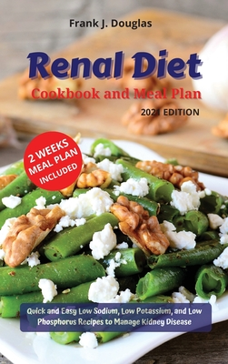 Renal Diet Cookbook and Meal Plan Edition 2021: Quick and Easy Low Sodium, Low Potassium, and Low Phosphorus Recipes to Manage Kidney Disease