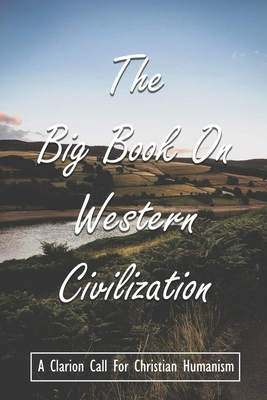 The Big Book On Western Civilization: A Clarion Call For Christian Humanism: Western Christendom Books