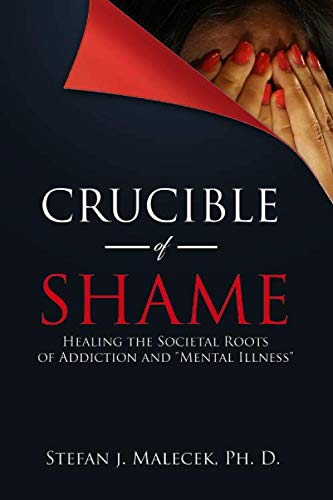 """Crucible of Shame: Healing the Societal Roots of Addiction and """"Mental Illness"""""""