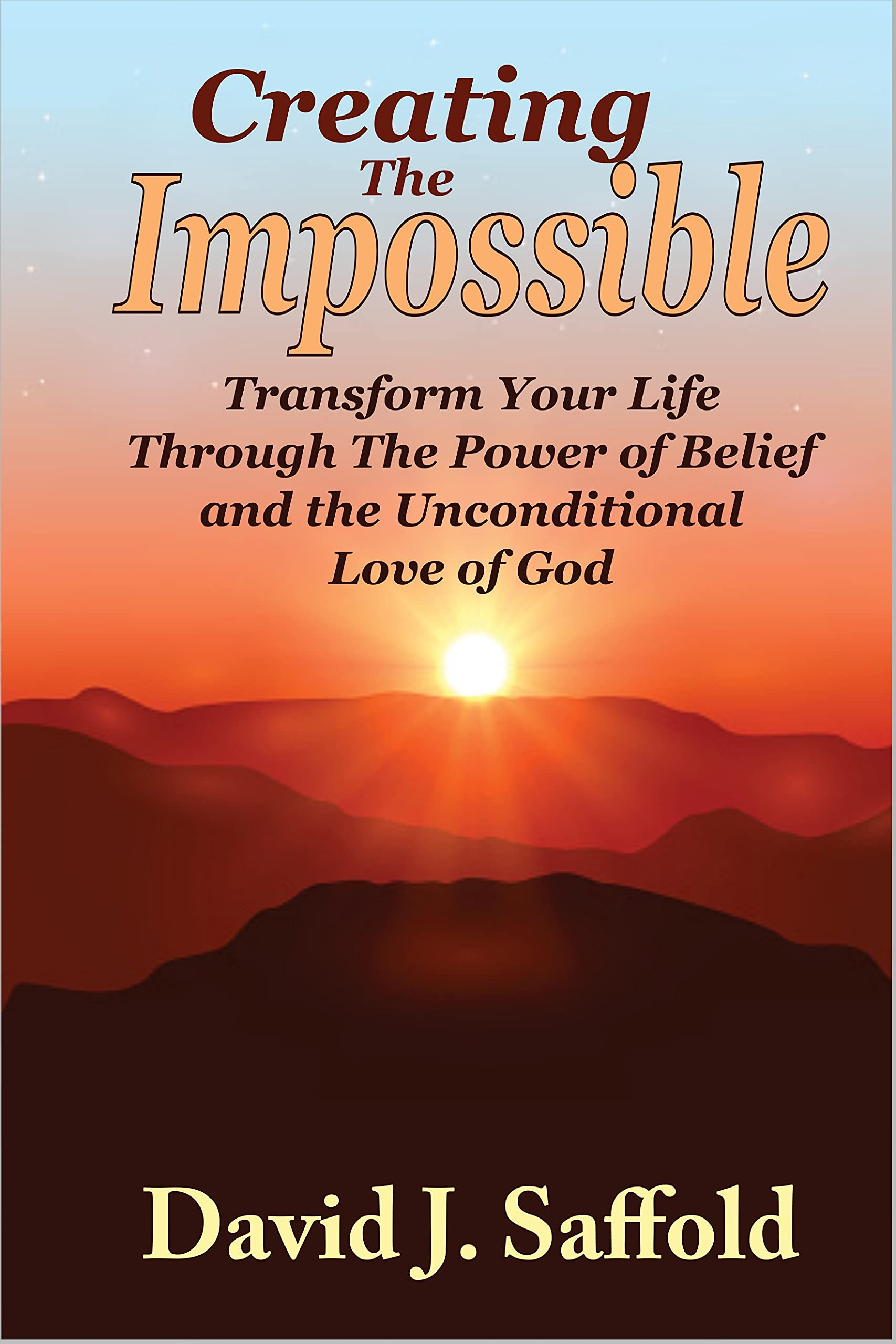 Creating The Impossible: Transform Your Life Through the Power of Belief and the Unconditional Love of God
