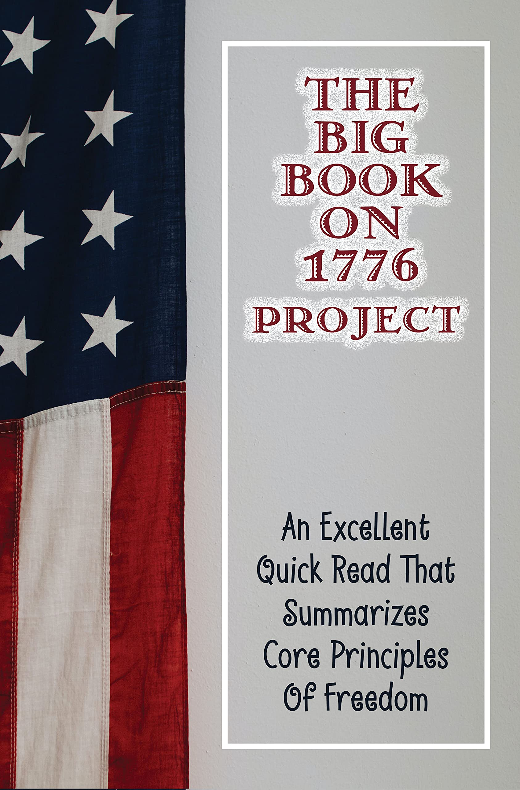 The Big Book On 1776 Project: An Excellent Quick Read That Summarizes Core Principles Of Freedom: Who Wrote The 1776 Project