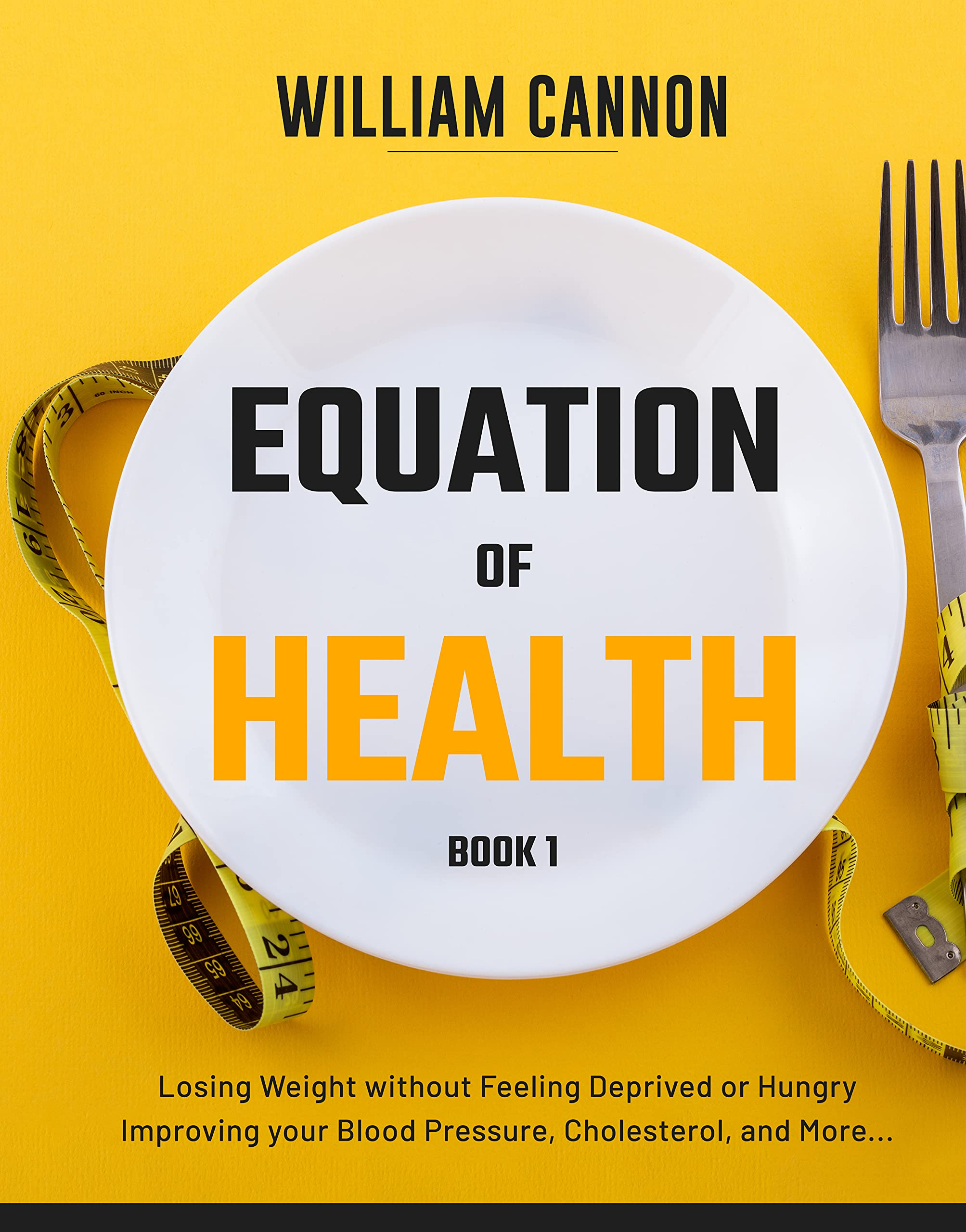 Equation of Health: Losing Weight without Feeling Deprived or Hungry   Improving your Blood Pressure, Cholesterol, and More - Book 1