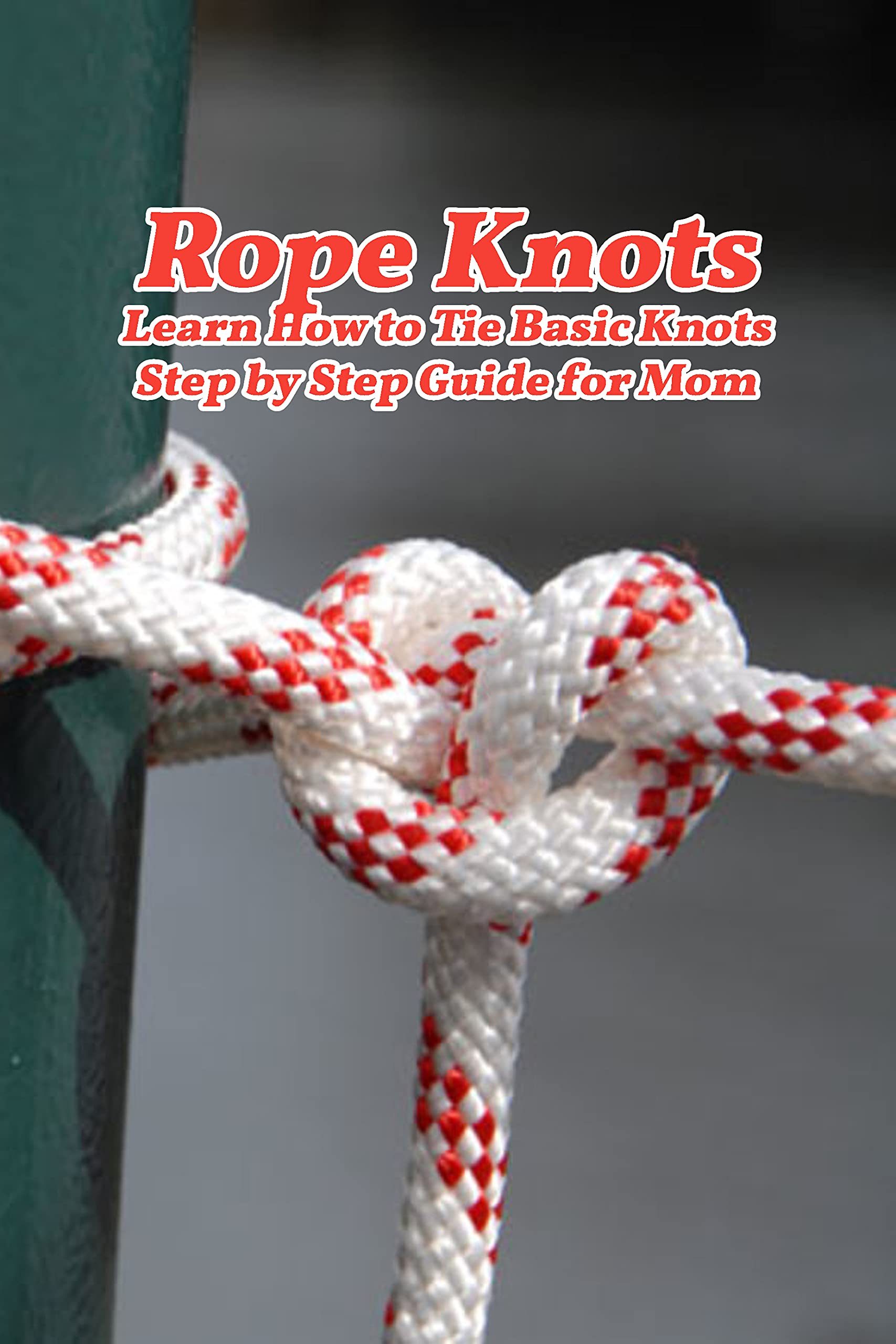 Rope Knots: Learn How to Tie Basic Knots - Step by Step Guide for Mom: DIY Macrame Mother's Day Gifts