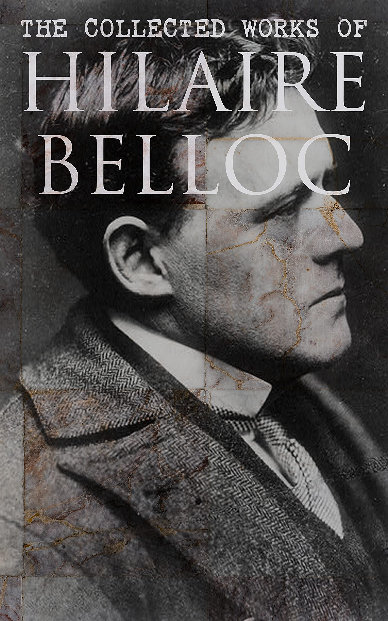 The Collected Works of Hilaire Belloc: Historical Books, Economy Studies, Essays, Fiction & Poetry
