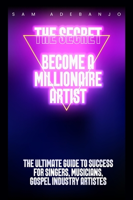 THE SECRET Become a Millionaire Artist: Ultimate Guide to Success for Singers, Musician and Gospel Industry Artistes