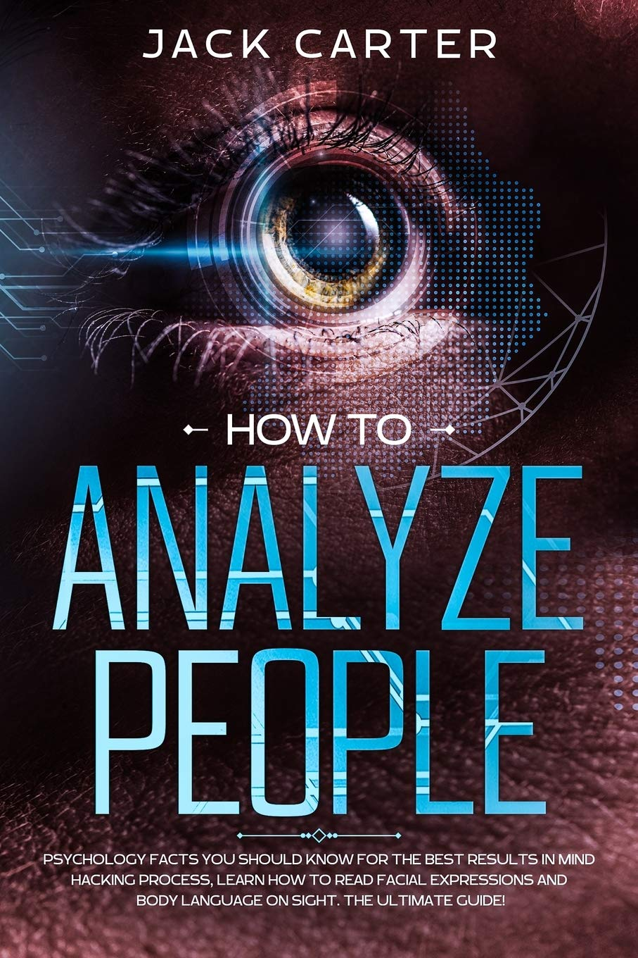 How to Analyze People: Psychology Facts You Should Know For The Best Results In Mind Hacking Process, Learn How To Read Facial Expressions And Body Language On Sight. The Ultimate Guide!