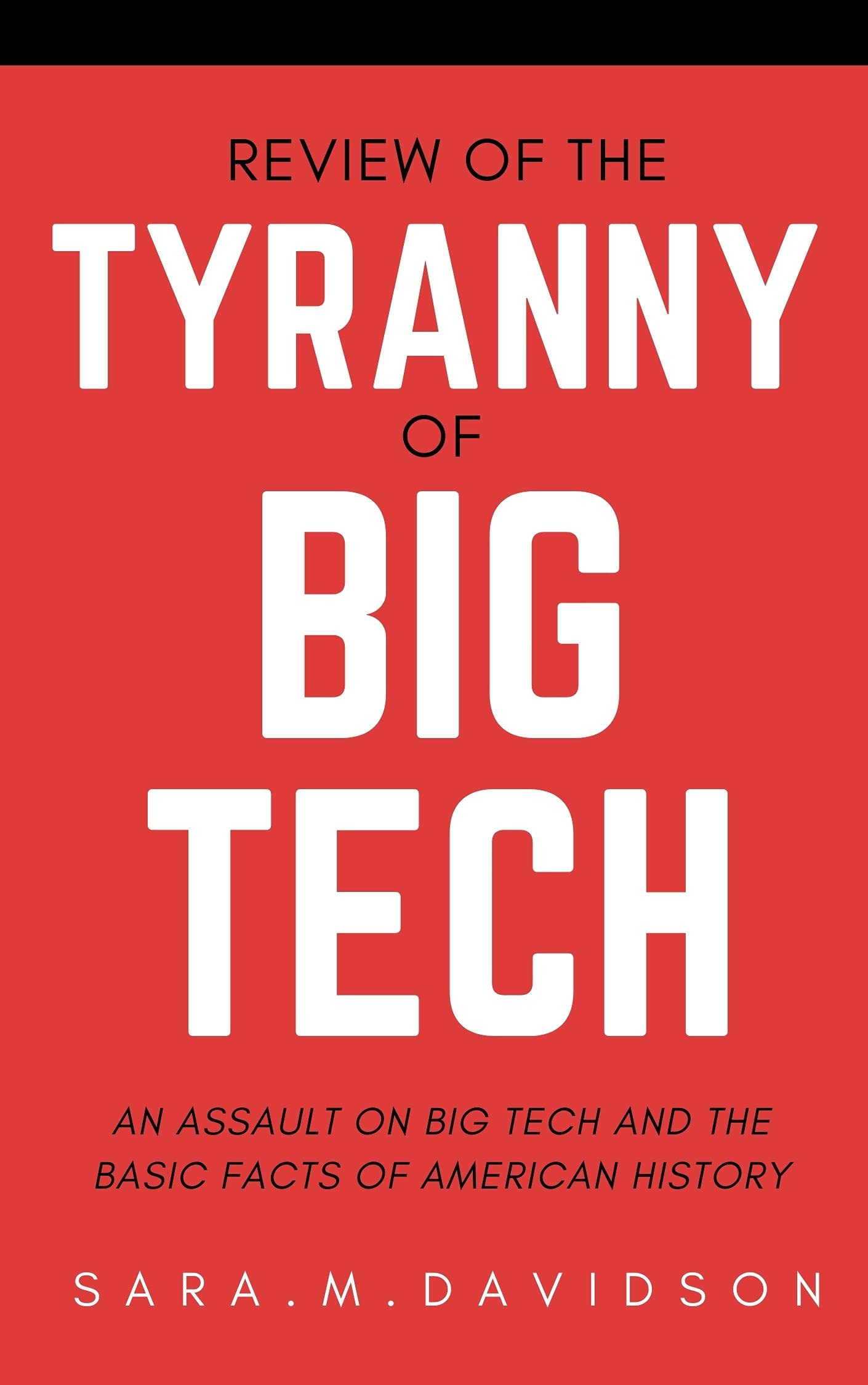 Review of the Tyranny of Big Tech: An Assault on: Big Tech and the Basic Facts of American History