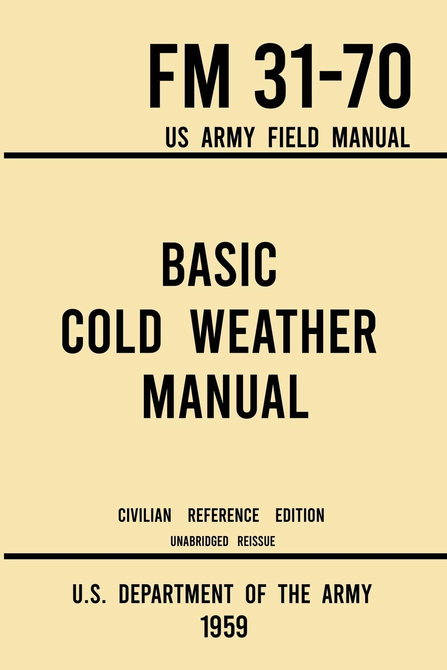 Basic Cold Weather Manual - FM 31-70 US Army Field Manual (1959 Civilian Reference Edition): Unabridged Handbook on Classic Ice and Snow Camping and ... Winter Outdoors (Military Outdoors Skills)