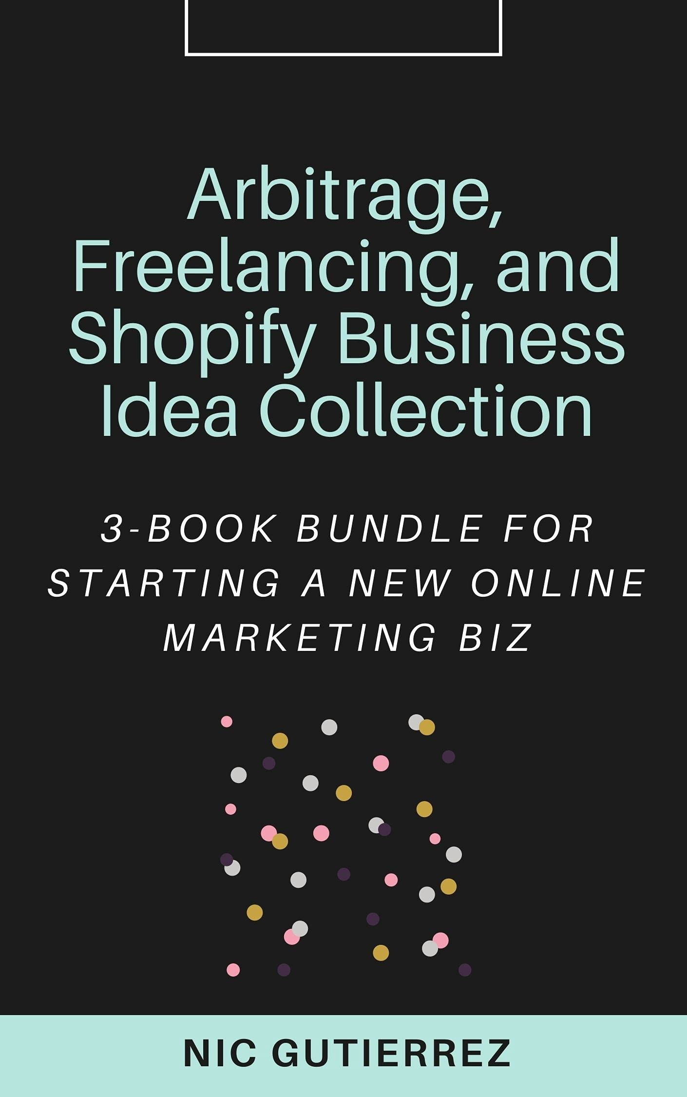 Arbitrage, Freelancing, and Shopify Business Idea Collection: 3-Book Bundle for Starting a New Online Marketing Biz