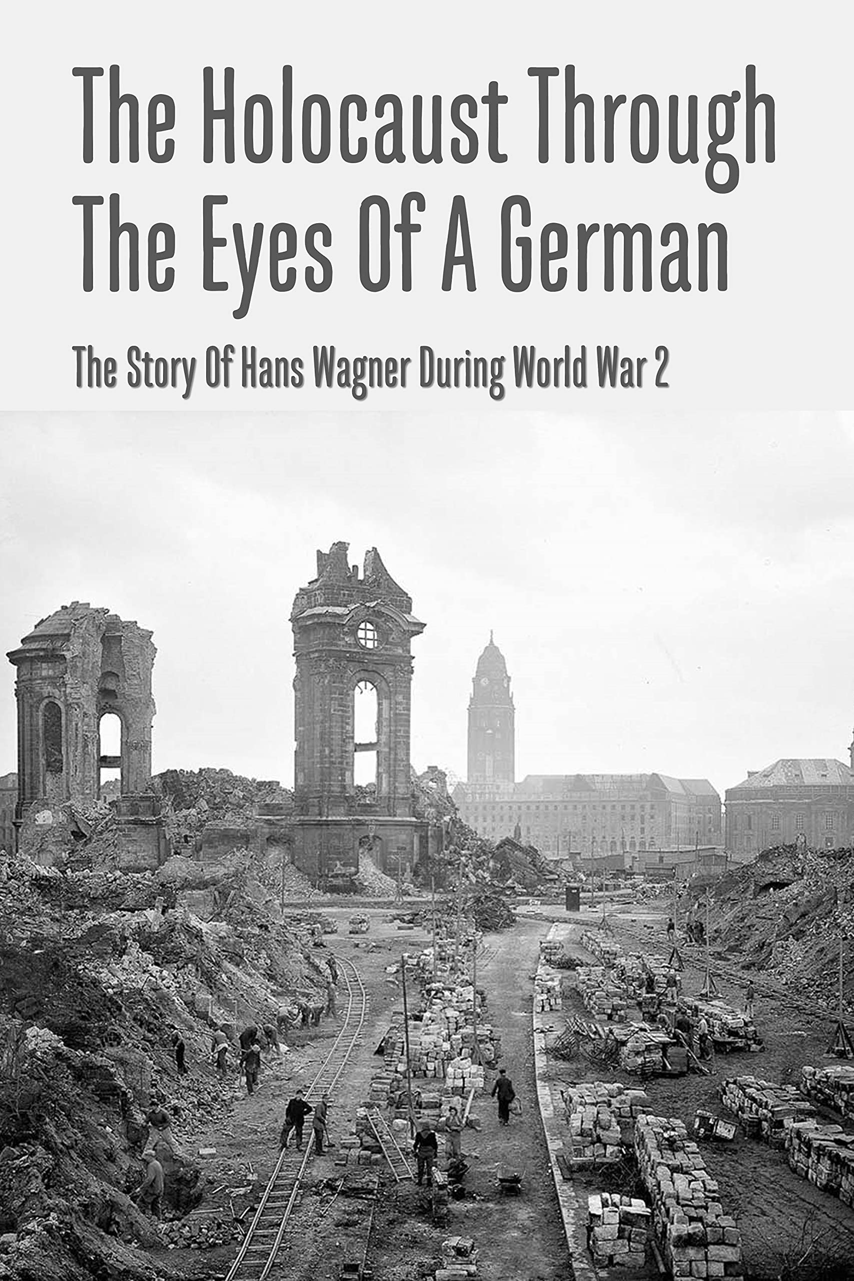 The Holocaust Through The Eyes Of A German: The Story Of Hans Wagner During World War 2: World War 2 Historical Fiction
