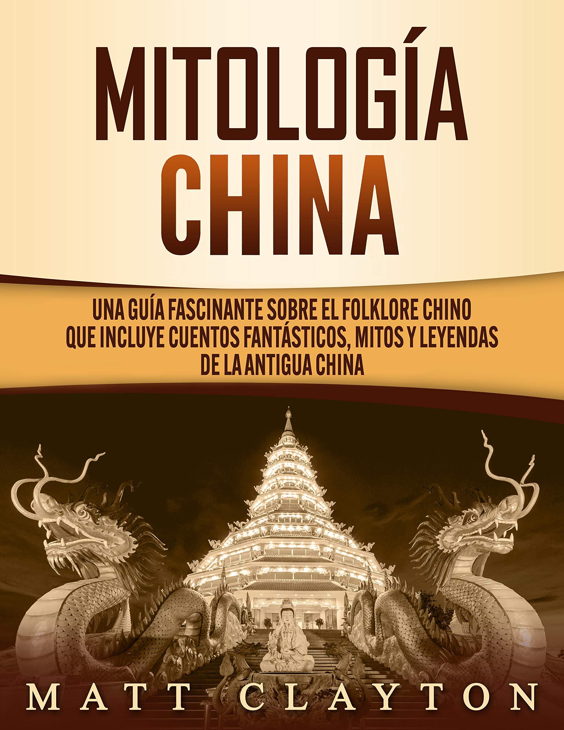 Mitología china: Una guía fascinante sobre el folklore chino que incluye cuentos fantásticos, mitos y leyendas de la antigua China