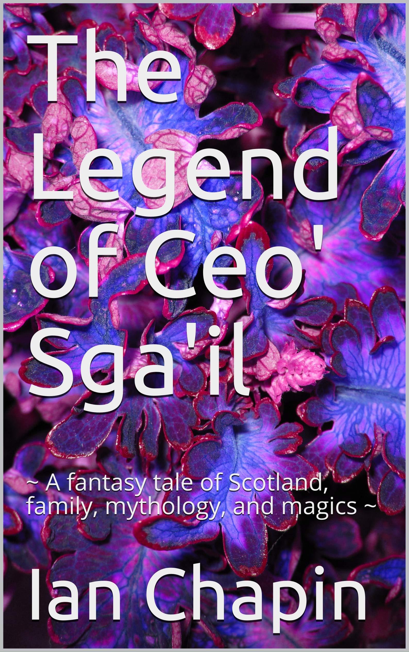 The Legend of Ceo' Sga'il: ~ A fantasy tale of Scotland, family, mythology, and magics ~