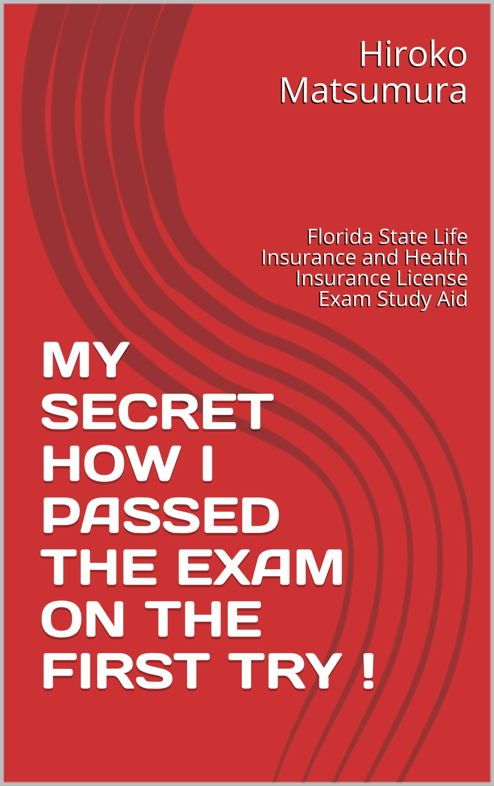 MY SECRET HOW I PASSED THE EXAM ON THE FIRST TRY !: Florida State Life Insurance and Health Insurance License Exam Study Aid