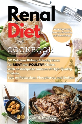 Renal Diet Cookbook: 50 Delicious Kidney-Friendly Ideas for MEAT and POULTRY Dishes. With an Adequate Amount of High-Quality Protein, Low on Potassium, Phosphorus, and Sodium