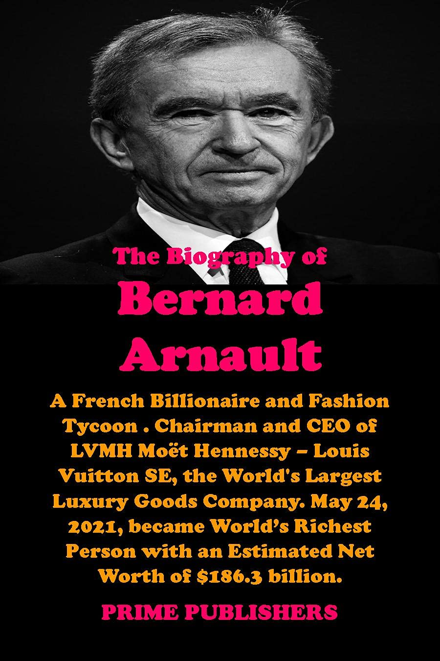 THE BIOGRAPHY OF BERNARD ARNAULT: A French Billionaire and Fashion Tycoon . Chairman and CEO of LVMH Moët Hennessy – Louis Vuitton SE, the World's Largest Luxury Goods Company.