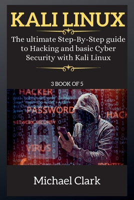 Kali Linux for Beginners: The ultimate Step-By-Step guide to Hacking and basic Cyber Security with Kali Linux 3 BOOK OF 5