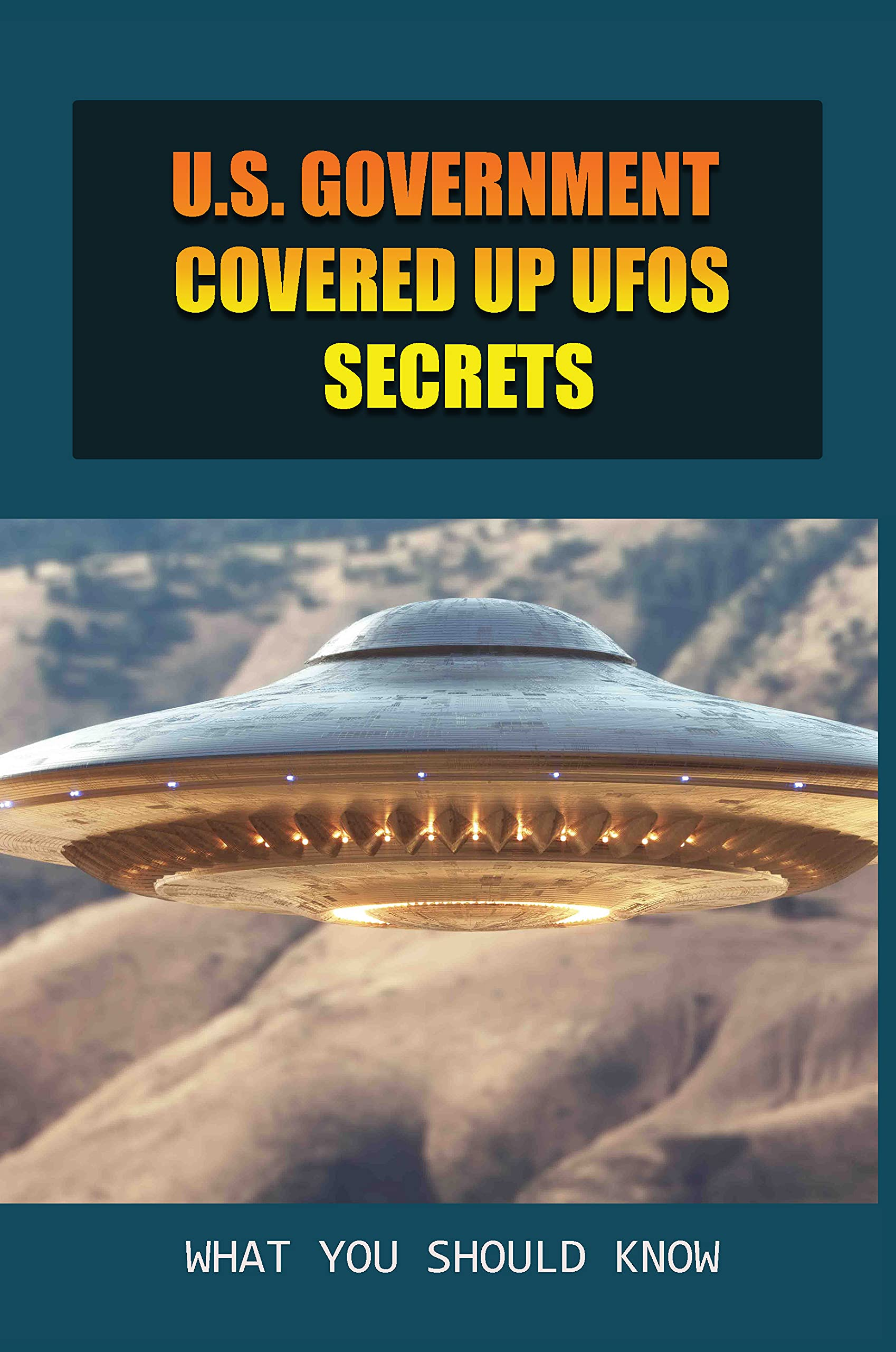 U.S. Government Covered Up UFOs Secrets: What You Should Know: The Truth Behind Ufo Sightings And The Us Air Force