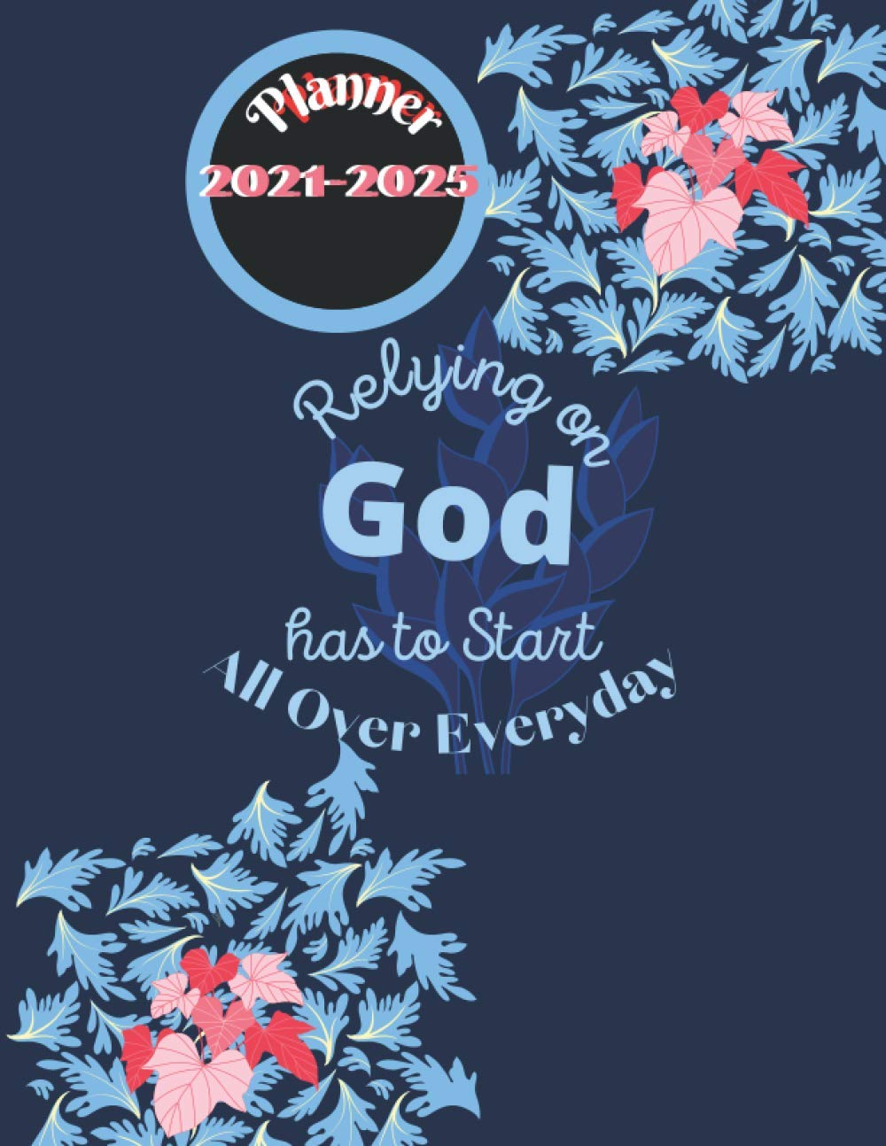 Relying on God has to Start All Over Everyday: 5 Year Planner 2021-2025 Christian will be useful to decorate your daily life beautifully | Best Course ... Designed Personal and Family Planner