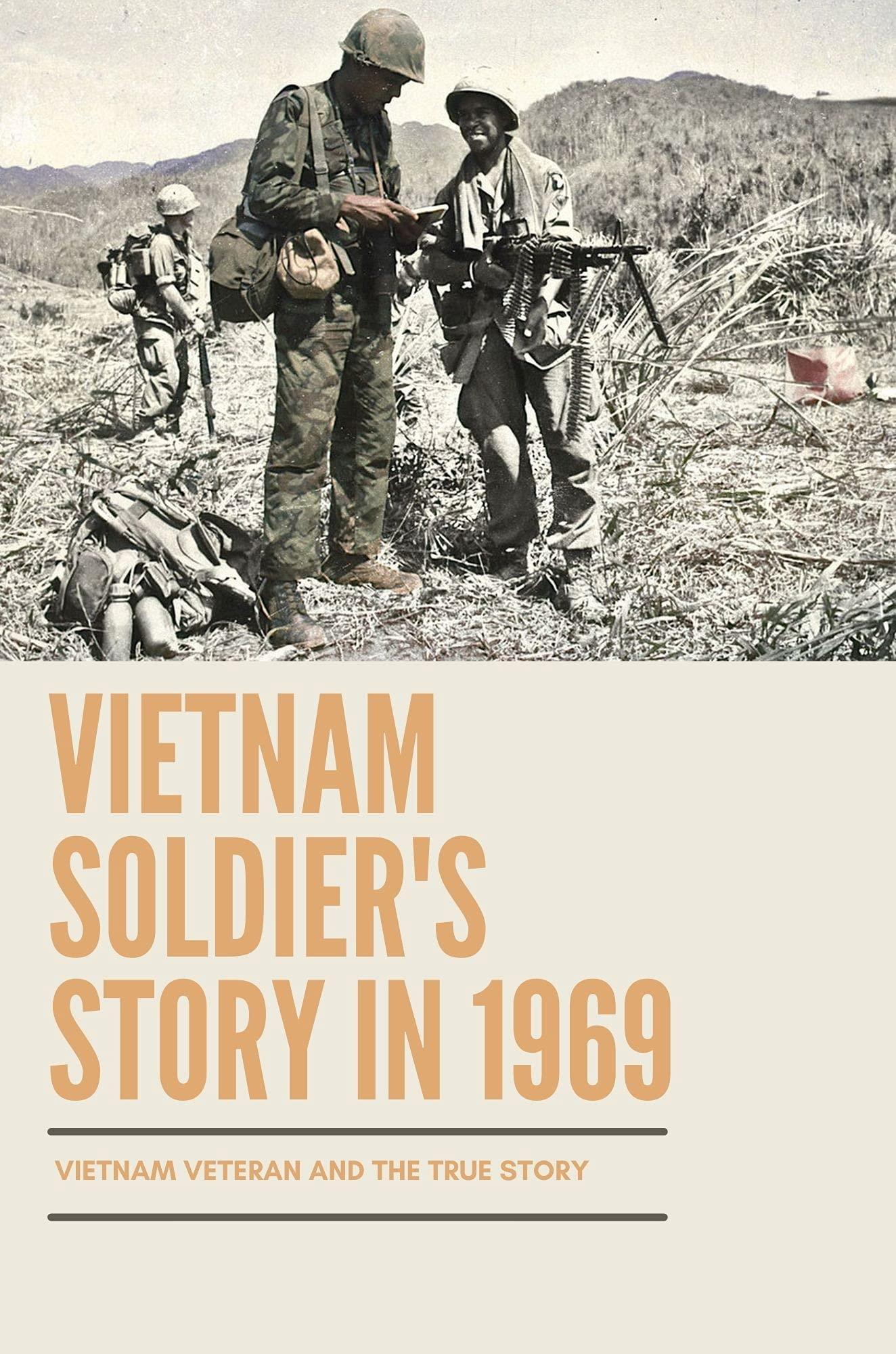 Vietnam Soldier's Story In 1969: Vietnam Veteran And The True Story: Memories Of Vietnam