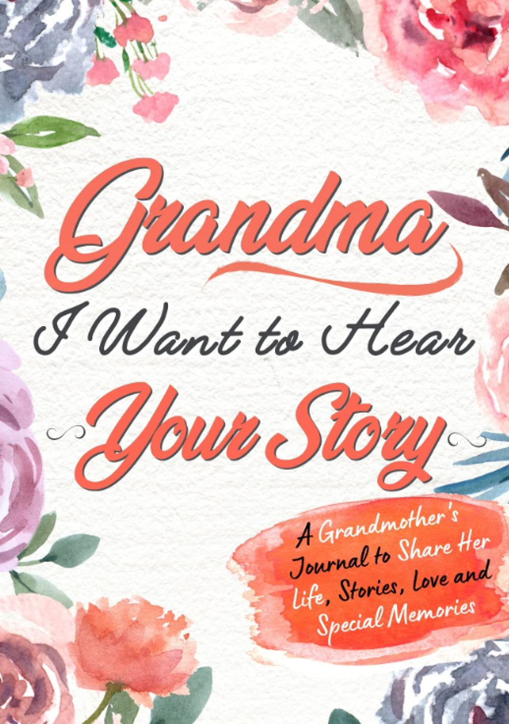 Grandma, I Want To Hear Your Story: A Grandmother's Journal to Share Her Life, Stories, Love and Special Memories
